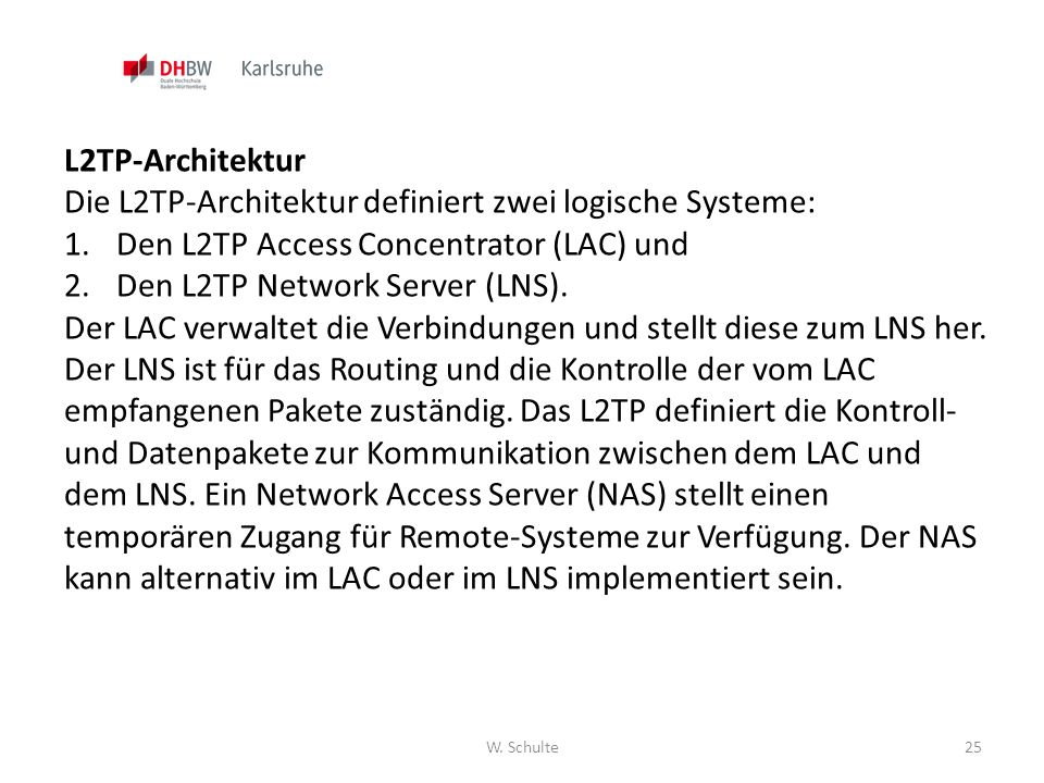 W. Schulte25 L2TP-Architektur Die L2TP-Architektur definiert zwei logische Systeme: 1.Den L2TP Access Concentrator (LAC) und 2.Den L2TP Network Server
