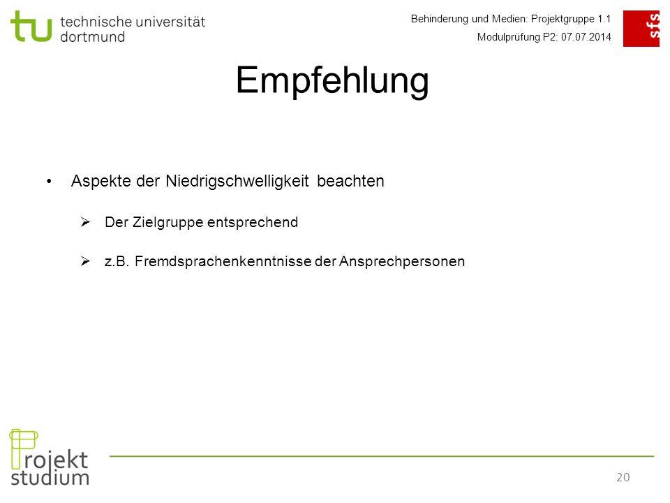Behinderung und Medien: Projektgruppe 1.1 Modulprüfung P2: 07.07.2014 20 Empfehlung Aspekte der Niedrigschwelligkeit beachten  Der Zielgruppe entsprechend  z.B.