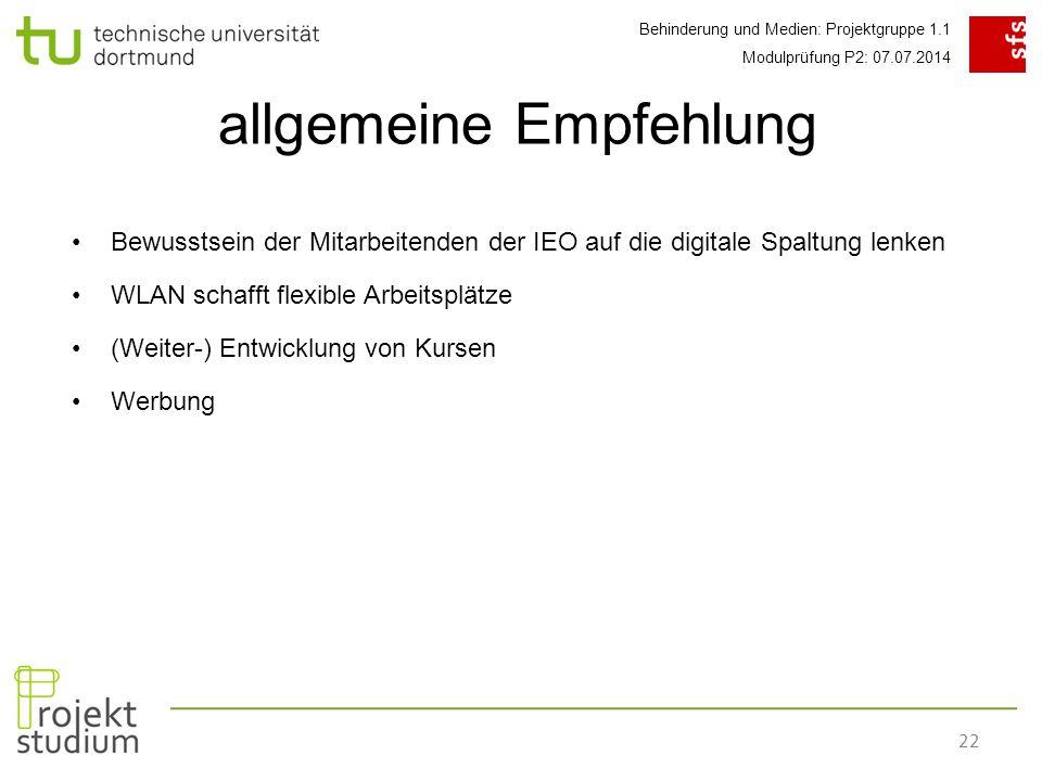 Behinderung und Medien: Projektgruppe 1.1 Modulprüfung P2: 07.07.2014 22 Bewusstsein der Mitarbeitenden der IEO auf die digitale Spaltung lenken WLAN schafft flexible Arbeitsplätze (Weiter-) Entwicklung von Kursen Werbung allgemeine Empfehlung