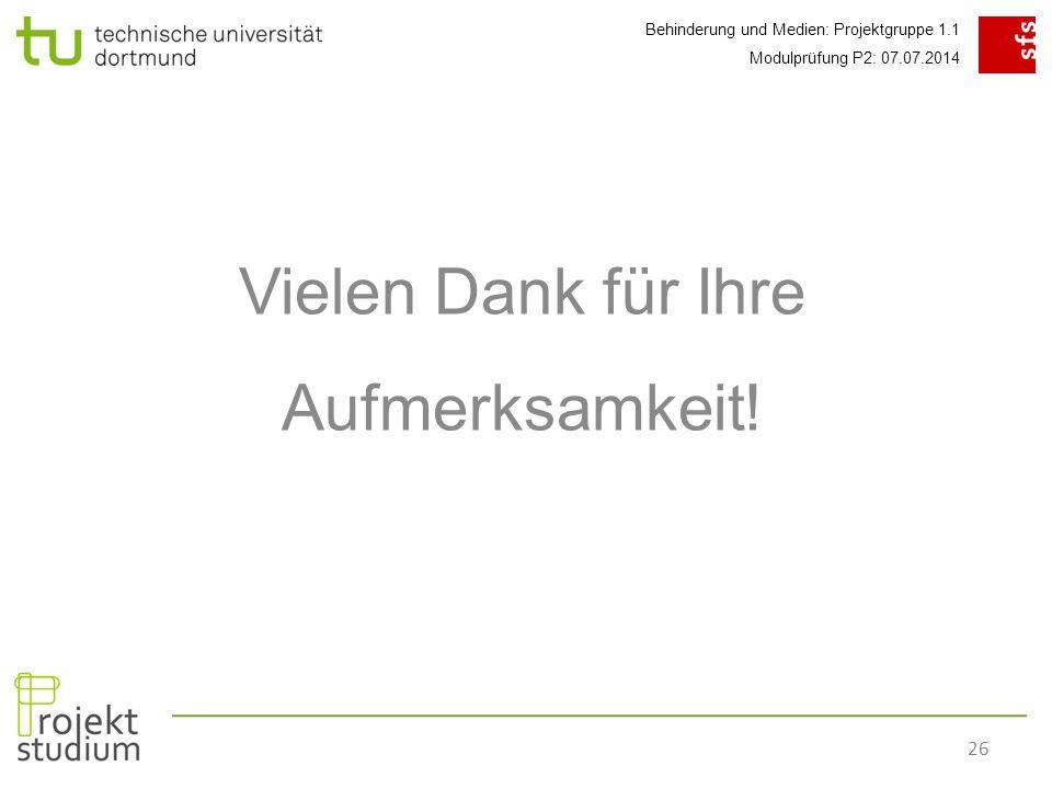 Behinderung und Medien: Projektgruppe 1.1 Modulprüfung P2: 07.07.2014 26 Vielen Dank für Ihre Aufmerksamkeit!