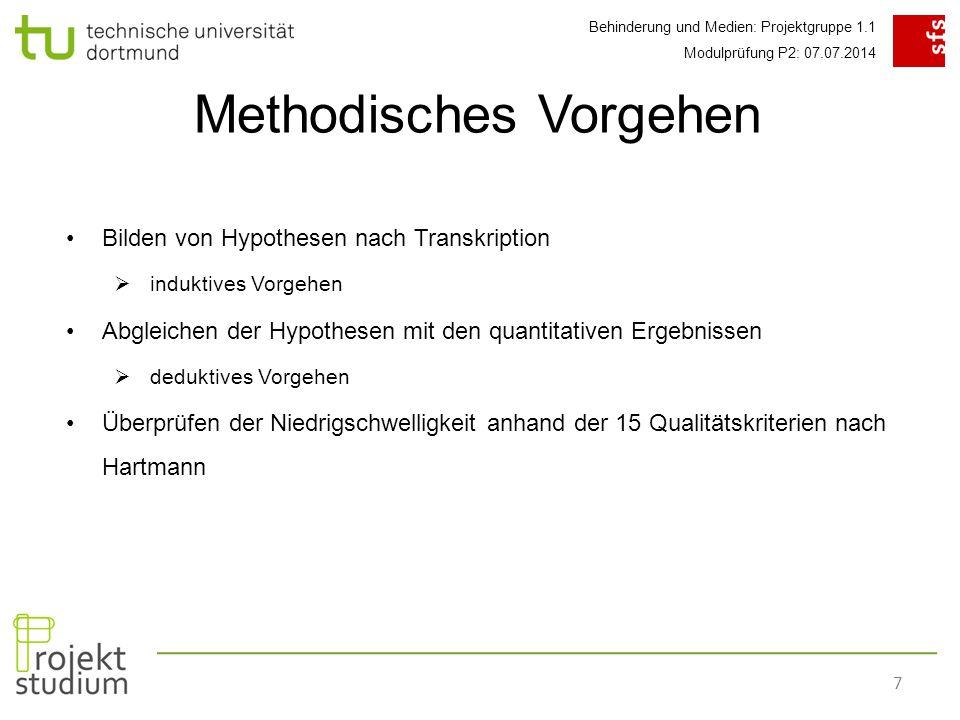 Behinderung und Medien: Projektgruppe 1.1 Modulprüfung P2: 07.07.2014 7 Methodisches Vorgehen Bilden von Hypothesen nach Transkription  induktives Vorgehen Abgleichen der Hypothesen mit den quantitativen Ergebnissen  deduktives Vorgehen Überprüfen der Niedrigschwelligkeit anhand der 15 Qualitätskriterien nach Hartmann