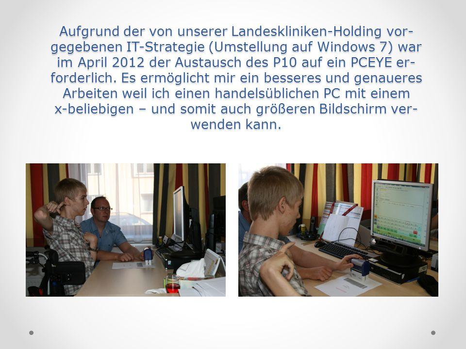 Aufgrund der von unserer Landeskliniken-Holding vor- gegebenen IT-Strategie (Umstellung auf Windows 7) war im April 2012 der Austausch des P10 auf ein