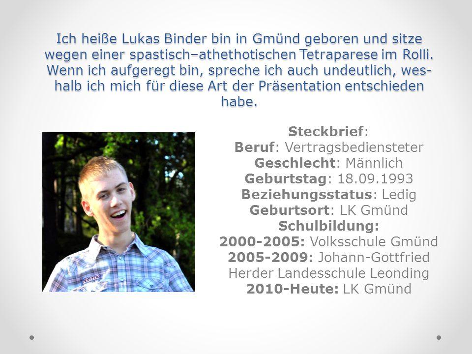 Ich heiße Lukas Binder bin in Gmünd geboren und sitze wegen einer spastisch–athethotischen Tetraparese im Rolli. Wenn ich aufgeregt bin, spreche ich a
