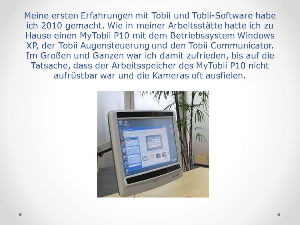 Meine ersten Erfahrungen mit Tobii und Tobii-Software habe ich 2010 gemacht. Wie in meiner Arbeitsstätte hatte ich zu Hause einen MyTobii P10 mit dem