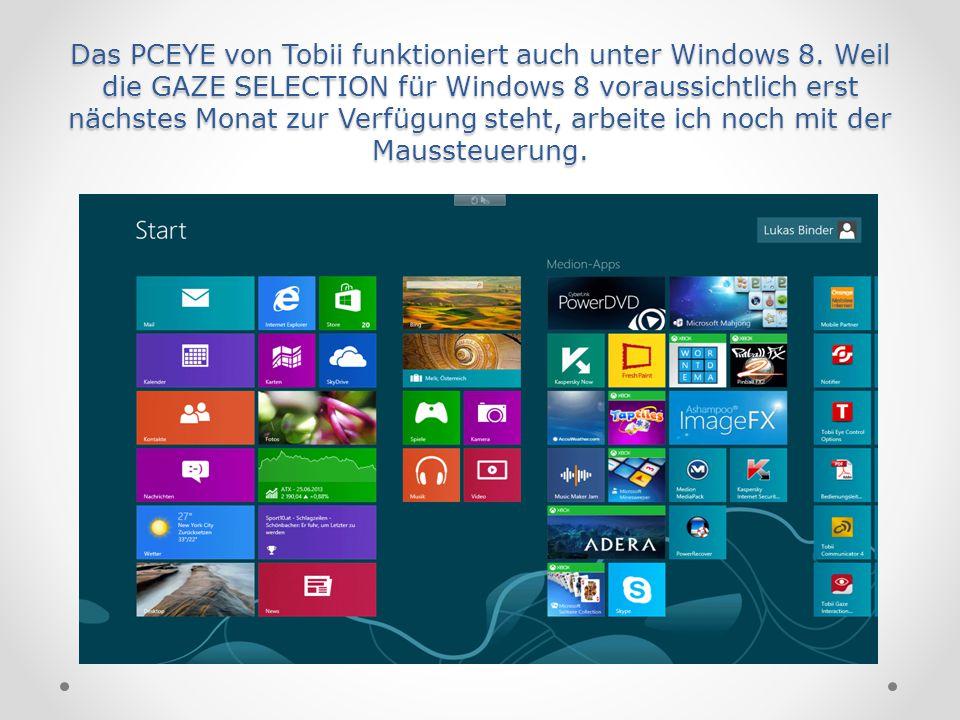 Das PCEYE von Tobii funktioniert auch unter Windows 8. Weil die GAZE SELECTION für Windows 8 voraussichtlich erst nächstes Monat zur Verfügung steht,