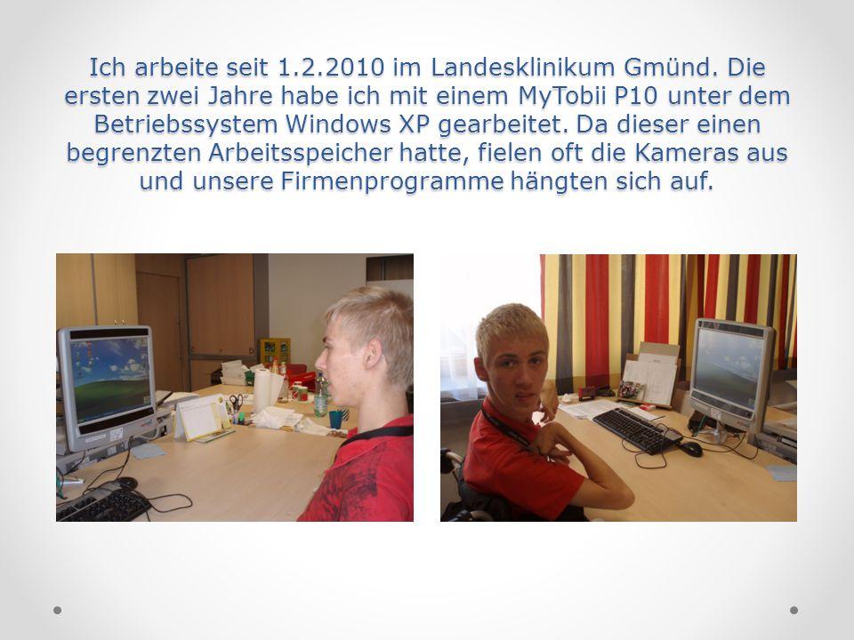 Ich arbeite seit 1.2.2010 im Landesklinikum Gmünd. Die ersten zwei Jahre habe ich mit einem MyTobii P10 unter dem Betriebssystem Windows XP gearbeitet