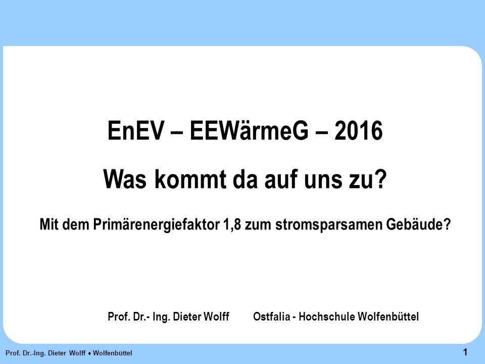 1 Prof. Dr.-Ing. Dieter Wolff ♦ Wolfenbüttel EnEV – EEWärmeG – 2016 Was kommt da auf uns zu.