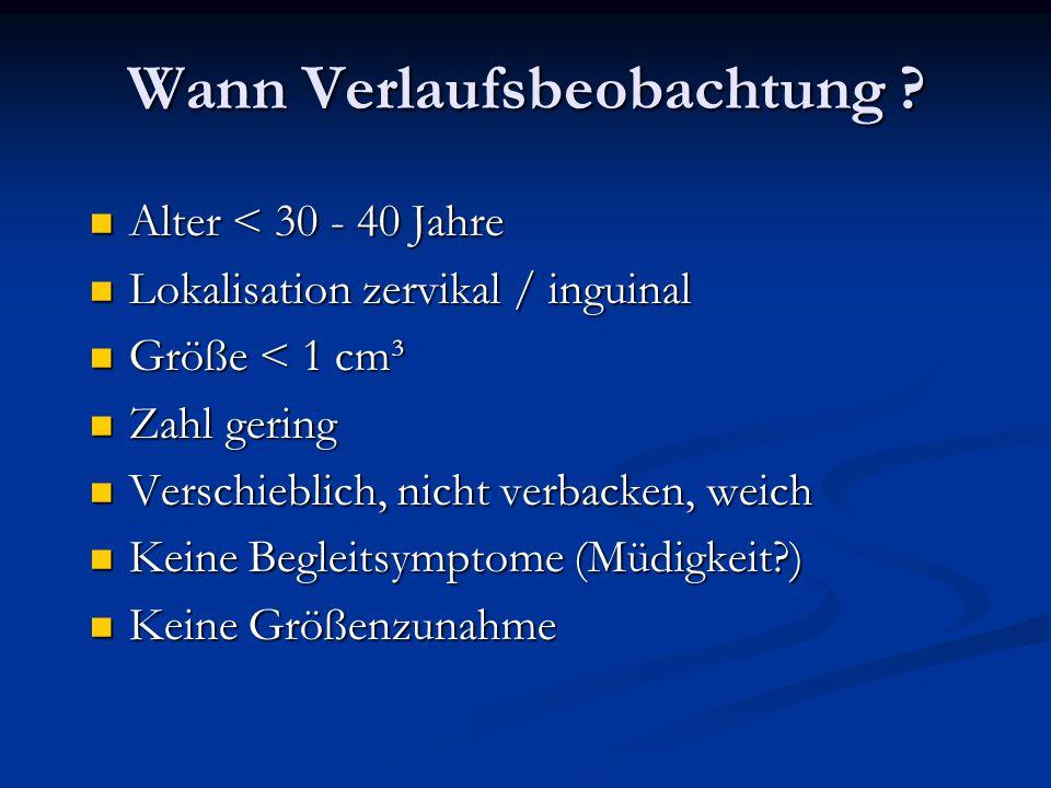 Wann Verlaufsbeobachtung ? Alter < 30 - 40 Jahre Alter < 30 - 40 Jahre Lokalisation zervikal / inguinal Lokalisation zervikal / inguinal Größe < 1 cm³