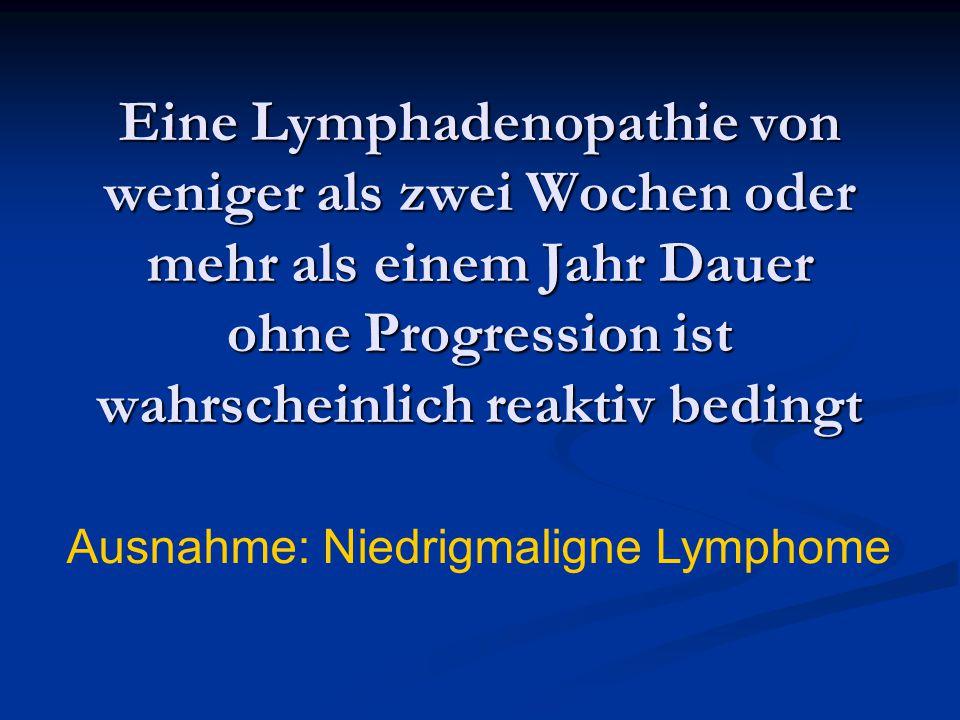Eine Lymphadenopathie von weniger als zwei Wochen oder mehr als einem Jahr Dauer ohne Progression ist wahrscheinlich reaktiv bedingt Ausnahme: Niedrig