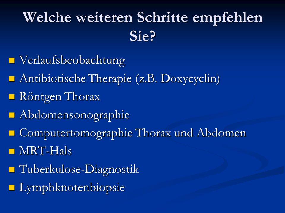 Welche weiteren Schritte empfehlen Sie? Verlaufsbeobachtung Verlaufsbeobachtung Antibiotische Therapie (z.B. Doxycyclin) Antibiotische Therapie (z.B.