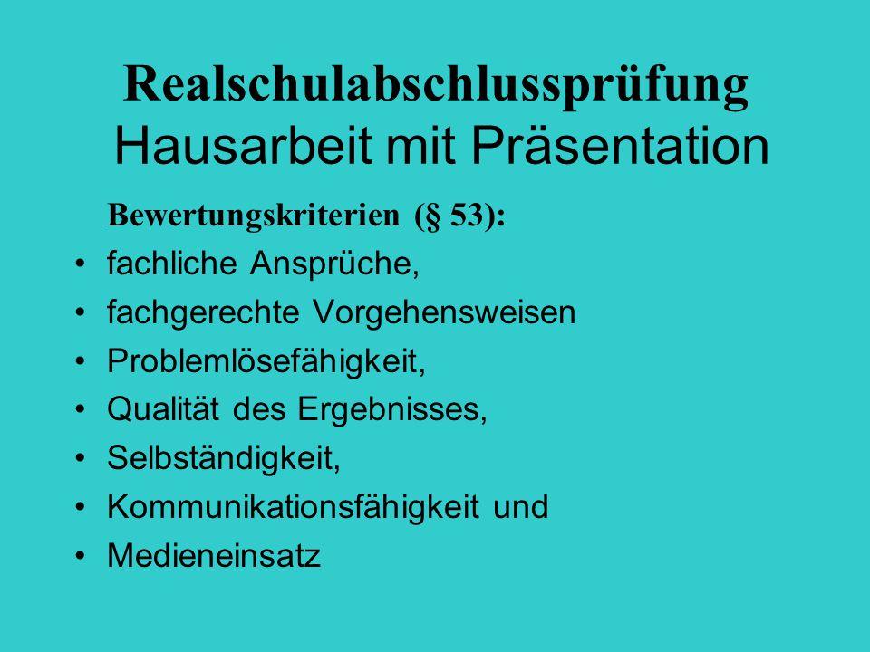 Realschulabschlussprüfung Hausarbeit mit Präsentation Bewertungskriterien (§ 53): fachliche Ansprüche, fachgerechte Vorgehensweisen Problemlösefähigkeit, Qualität des Ergebnisses, Selbständigkeit, Kommunikationsfähigkeit und Medieneinsatz