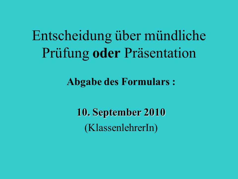 Entscheidung über mündliche Prüfung oder Präsentation Abgabe des Formulars : 10. September 2010 (KlassenlehrerIn)