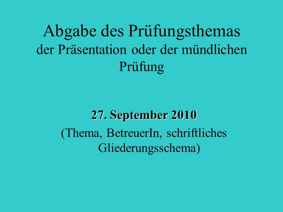 Abgabe des Prüfungsthemas der Präsentation oder der mündlichen Prüfung 27. September 2010 (Thema, BetreuerIn, schriftliches Gliederungsschema)