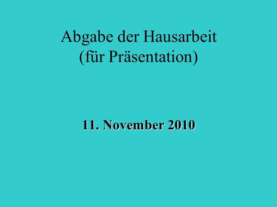 Abgabe der Hausarbeit (für Präsentation) 11. November 2010
