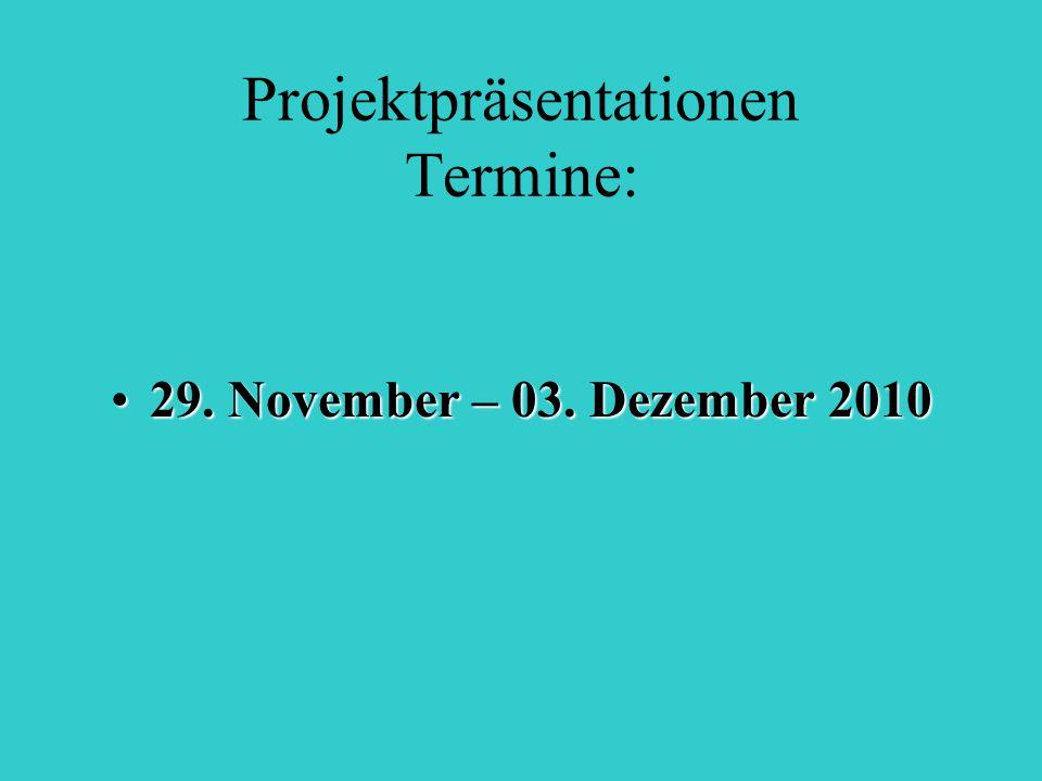 Projektpräsentationen Termine: 29. November – 03. Dezember 201029. November – 03. Dezember 2010