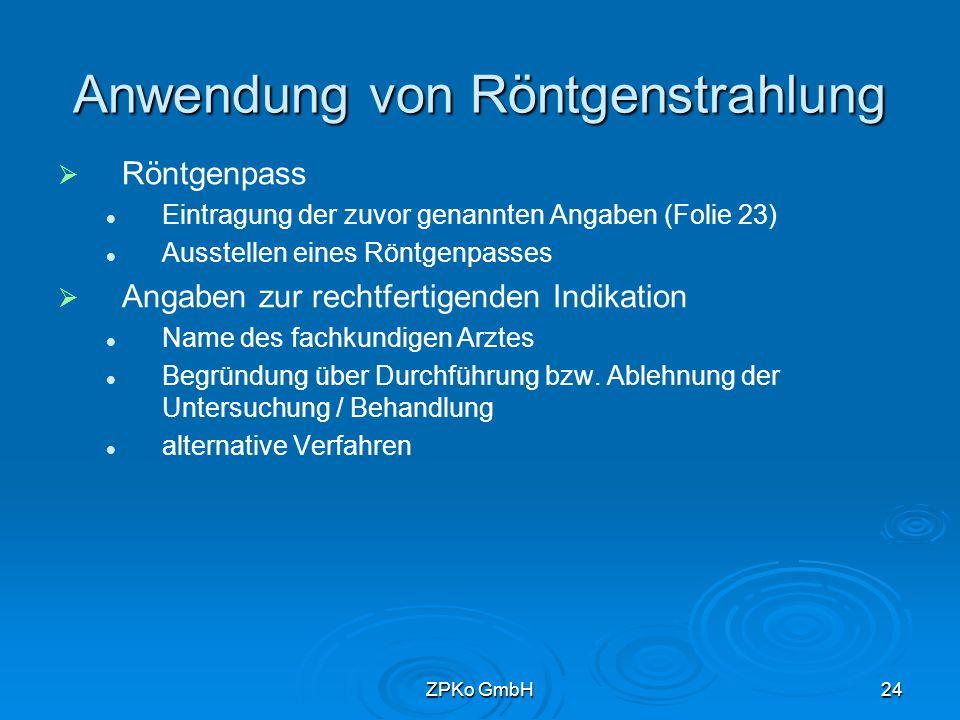 ZPKo GmbH23 Anwendung von Röntgenstrahlung   Angaben zur Anwendung Institution, in der die Untersuchung / Behandlung durchgeführt wird untersuchte / behandelte Körperregion Bezeichnung der Untersuchung / des Behandlungsverfahrens Untersuchungstechnik Datum Es sollen die Vorgaben der Normen DIN 6827-1 und -5 zugrunde gelegt werden