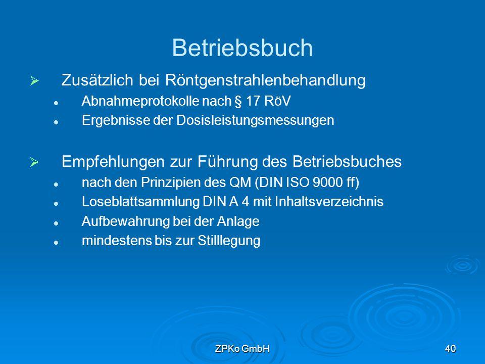 ZPKo GmbH39 Betriebsbuch   Unterlagen von allgemeiner Bedeutung Gerätestammdaten CE-Zertifikate Gebrauchsanweisungen Bauartzulassung Abnahmeprotokolle / Teilabnahmeprotokolle Genehmigungen Bescheinigung und Prüfberichte des Sachverständigen Einweisungsprotokoll Wartungs- / Reparaturberichte Konstanzprüfungen Kalibrierprotokolle Berichte der ärztlichen Stelle