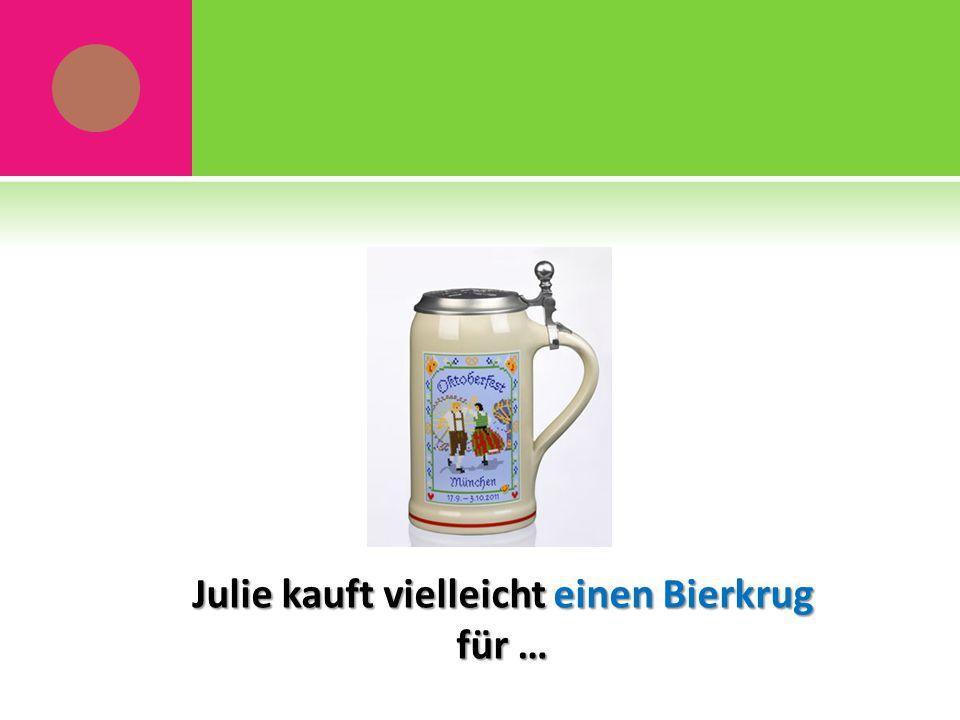 Julie kauft vielleicht einen Bierkrug für …
