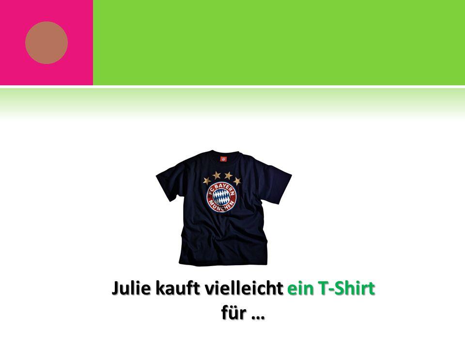 Julie kauft vielleicht ein T-Shirt für …
