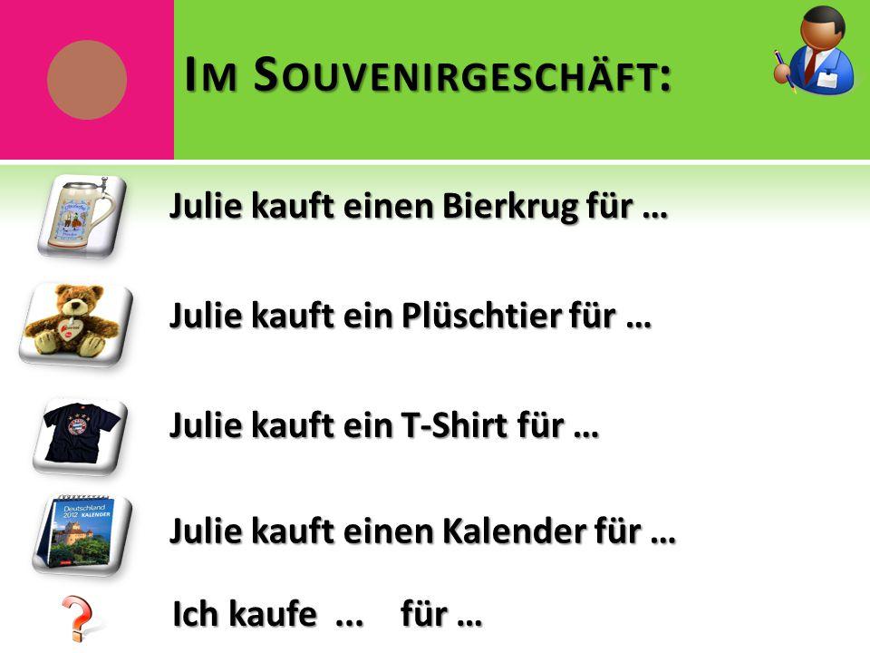 Julie kauft einen Bierkrug für … I M S OUVENIRGESCHÄFT : Julie kauft ein Plüschtier für … Julie kauft ein T-Shirt für … Julie kauft einen Kalender für … Ich kaufe...