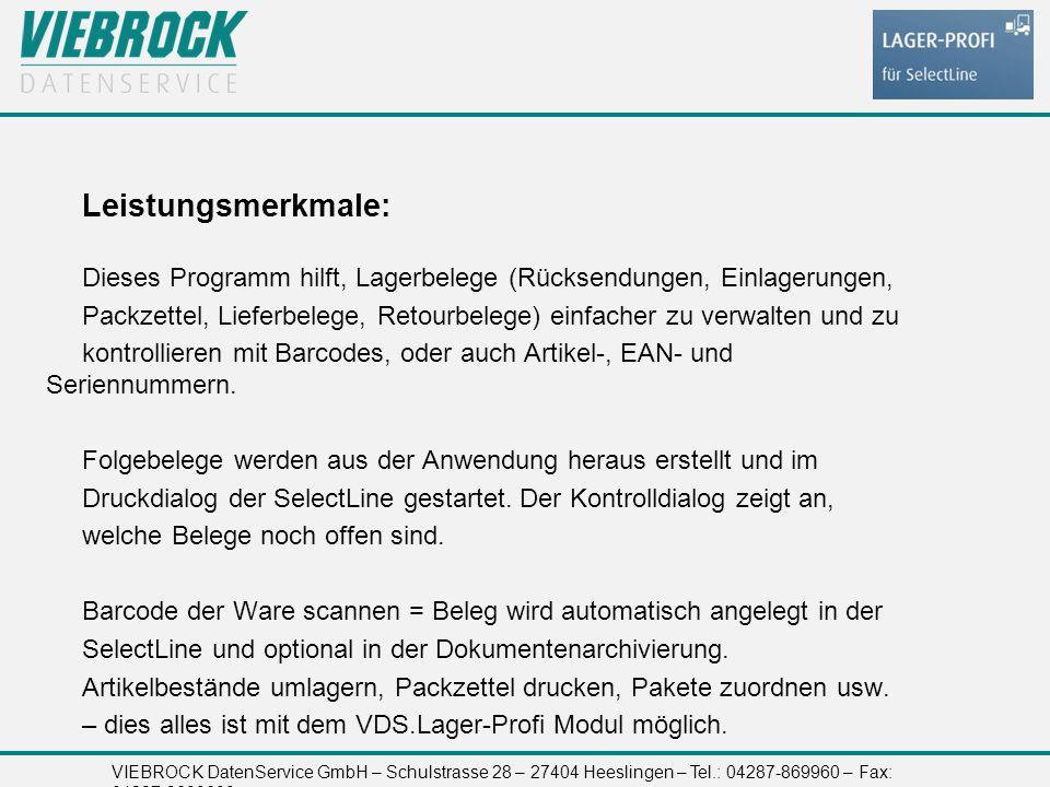 VIEBROCK DatenService GmbH – Schulstrasse 28 – 27404 Heeslingen – Tel.: 04287-869960 – Fax: 04287-8699699 Leistungsmerkmale: Dieses Programm hilft, Lagerbelege (Rücksendungen, Einlagerungen, Packzettel, Lieferbelege, Retourbelege) einfacher zu verwalten und zu kontrollieren mit Barcodes, oder auch Artikel-, EAN- und Seriennummern.