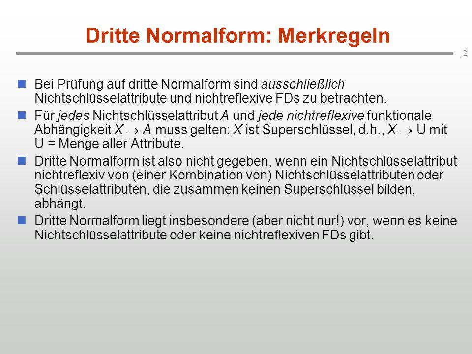 3 Dritte Normalform: Zwischenergebnis FLUG (flugNr, von, nach, ftypId, wochentage, abflugszeit, ankunftszeit) flugNr  (von, nach, ftypId, wochentage, abflugszeit, ankunftszeit) (von, nach, abflugszeit)  flugNr FLUGSTRECKE (von, nach, entfernung) (von, nach)  entfernung TICKET (ticketNr, name) ticketNr  name BUCHUNG (flugNr, ticketNr, platzCode, datum) (flugNr, ticketNr)  (platzCode, datum) (flugNr, platzCode, datum)  ticketNr