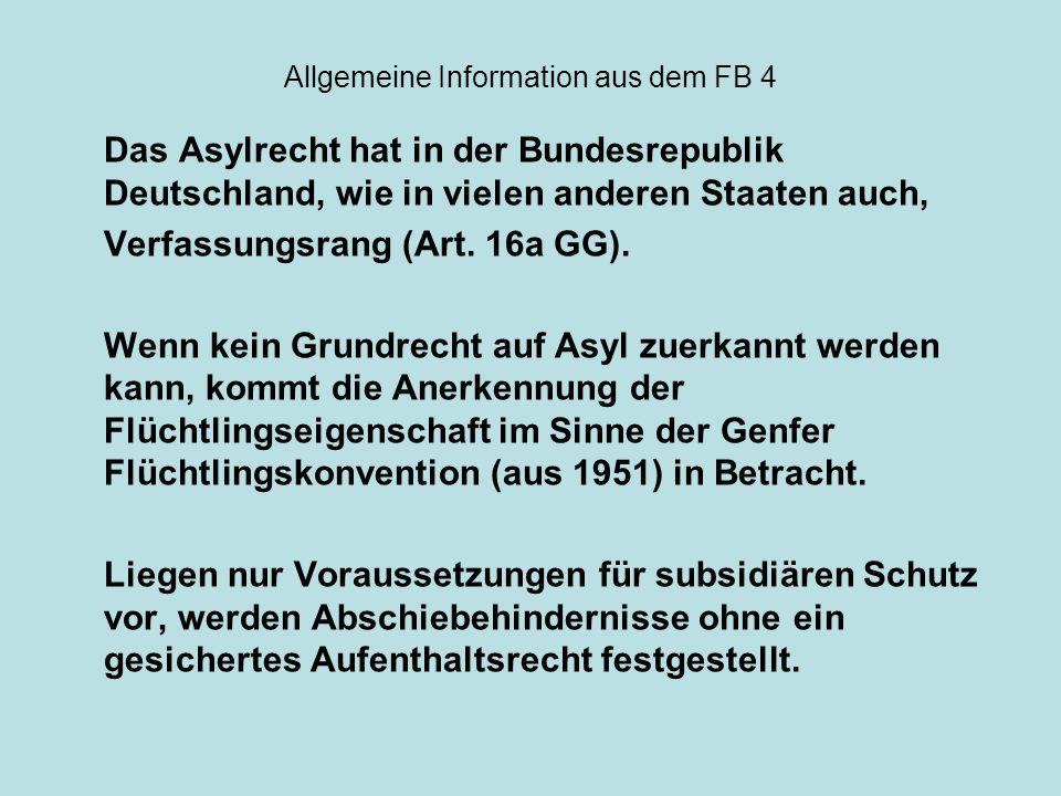 Allgemeine Information aus dem FB 4 Das Asylrecht hat in der Bundesrepublik Deutschland, wie in vielen anderen Staaten auch, Verfassungsrang (Art. 16a