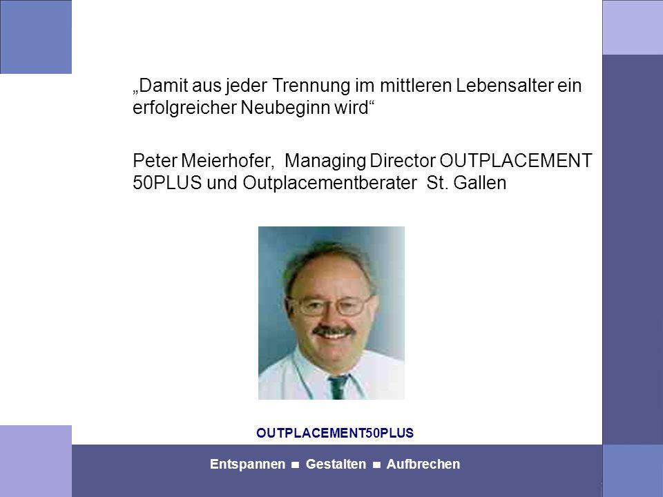 """OUTPLACEMENT50PLUS Entspannen Gestalten Aufbrechen """"Damit aus jeder Trennung im mittleren Lebensalter ein erfolgreicher Neubeginn wird Peter Meierhofer, Managing Director OUTPLACEMENT 50PLUS und Outplacementberater St."""