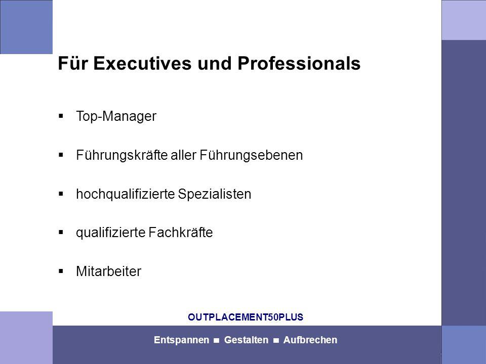 OUTPLACEMENT50PLUS Entspannen Gestalten Aufbrechen Für Executives und Professionals  Top-Manager  Führungskräfte aller Führungsebenen  hochqualifizierte Spezialisten  qualifizierte Fachkräfte  Mitarbeiter