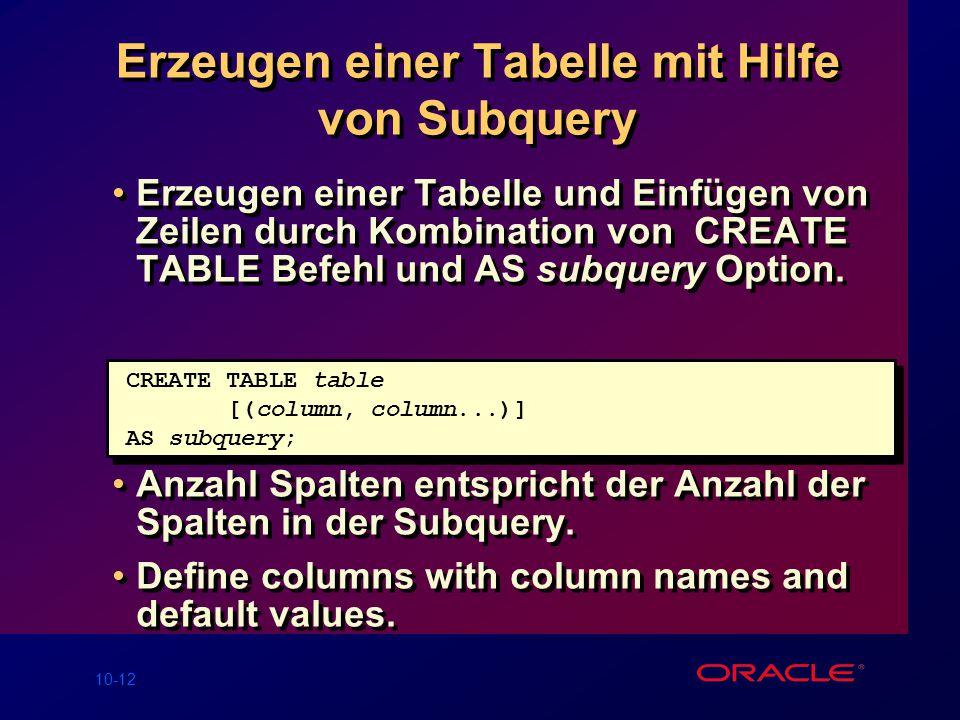 10-12 Erzeugen einer Tabelle mit Hilfe von Subquery Erzeugen einer Tabelle und Einfügen von Zeilen durch Kombination von CREATE TABLE Befehl und AS subquery Option.