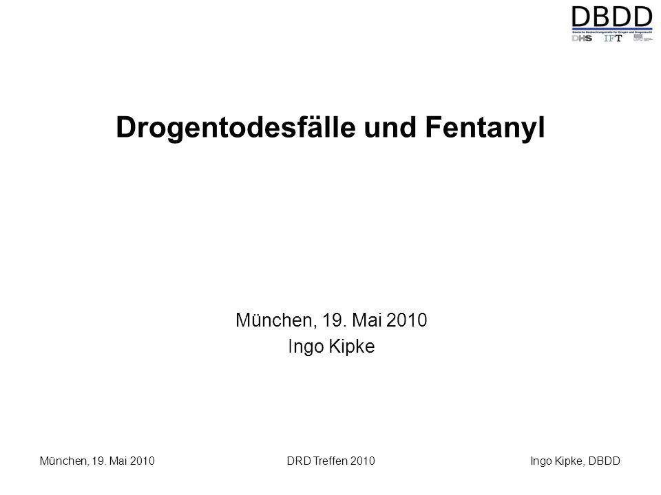 Ingo Kipke, DBDD München, 19. Mai 2010DRD Treffen 2010 Drogentodesfälle und Fentanyl München, 19. Mai 2010 Ingo Kipke