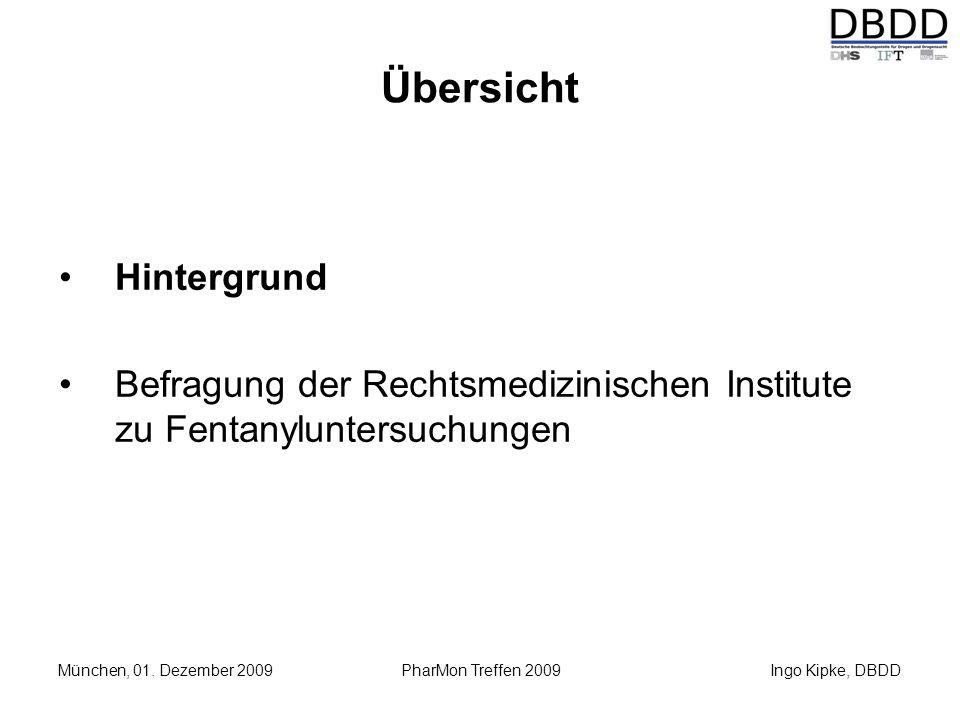 Ingo Kipke, DBDD München, 01. Dezember 2009 PharMon Treffen 2009 Übersicht Hintergrund Befragung der Rechtsmedizinischen Institute zu Fentanyluntersuc