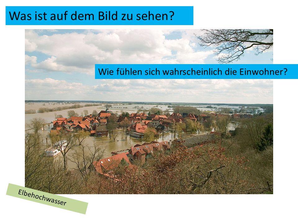 Elbehochwasser Was ist auf dem Bild zu sehen Wie fühlen sich wahrscheinlich die Einwohner