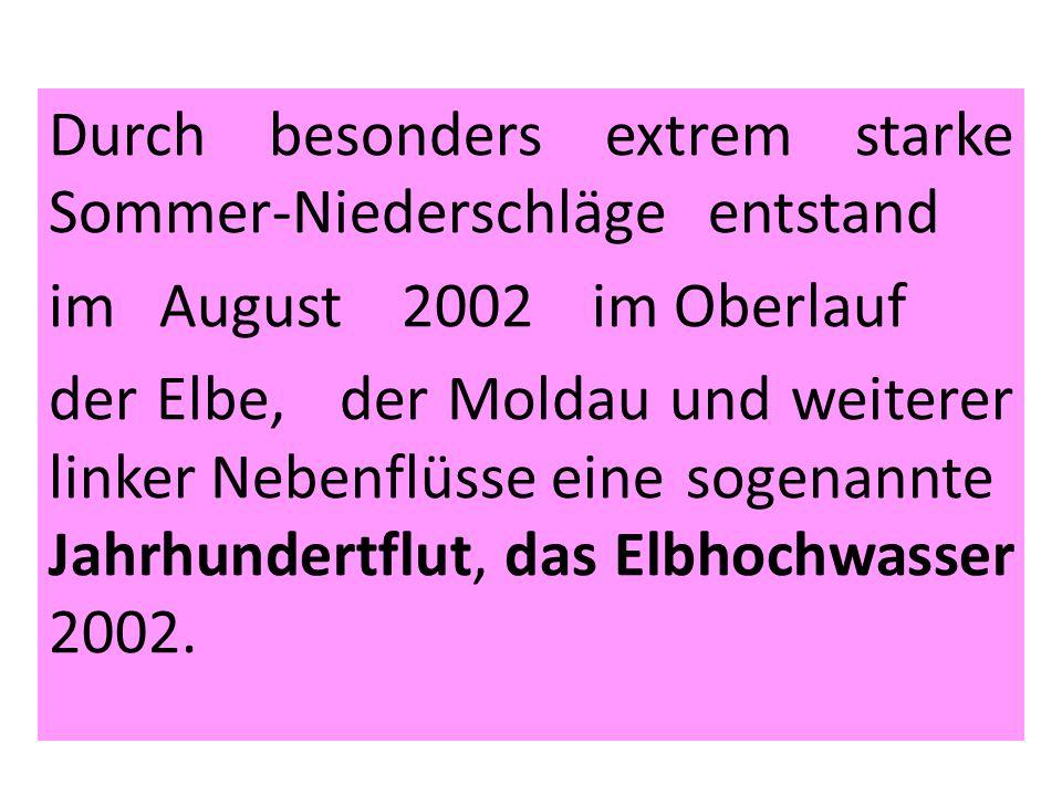Durch besonders extrem starke Sommer-Niederschläge entstand im August 2002 im Oberlauf der Elbe, der Moldau und weiterer linker Nebenflüsse eine sogenannte Jahrhundertflut, das Elbhochwasser 2002.