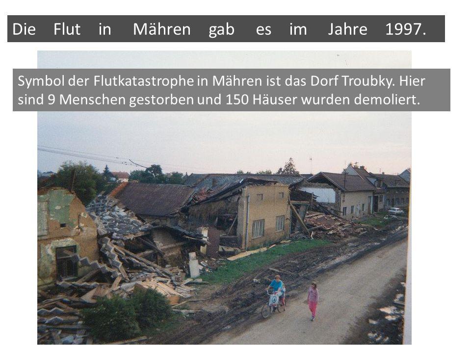 Die Flut in Mähren gab es im Jahre 1997. Symbol der Flutkatastrophe in Mähren ist das Dorf Troubky.