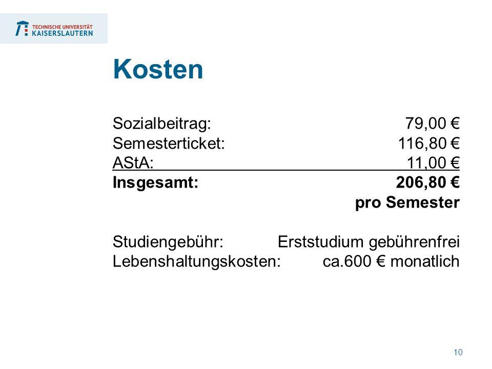 10 Sozialbeitrag:79,00 € Semesterticket: 116,80 € AStA: 11,00 € Insgesamt: 206,80 € pro Semester Studiengebühr: Erststudium gebührenfrei Lebenshaltungskosten: ca.600 € monatlich Kosten