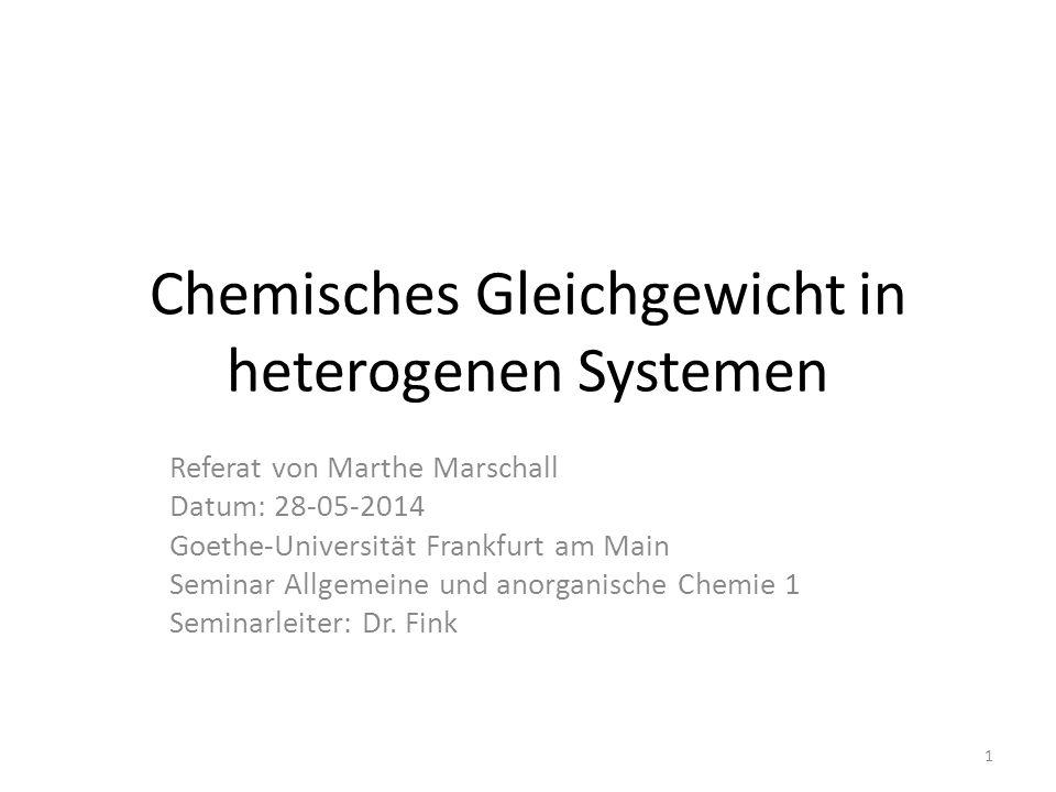 Chemisches Gleichgewicht in heterogenen Systemen Referat von Marthe Marschall Datum: 28-05-2014 Goethe-Universität Frankfurt am Main Seminar Allgemeine und anorganische Chemie 1 Seminarleiter: Dr.