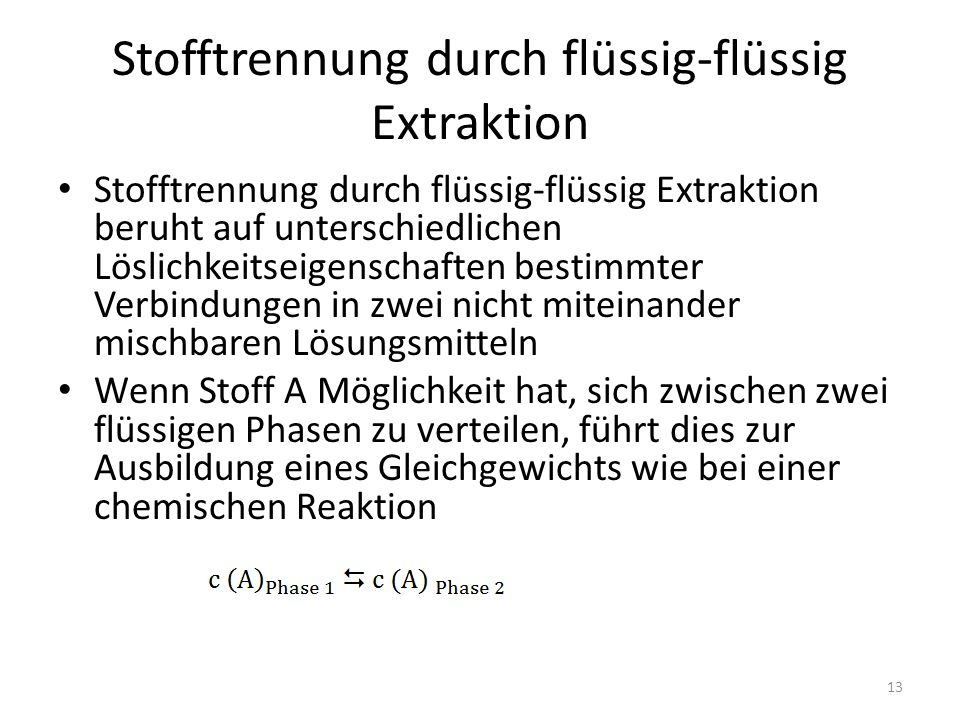 Stofftrennung durch flüssig-flüssig Extraktion Stofftrennung durch flüssig-flüssig Extraktion beruht auf unterschiedlichen Löslichkeitseigenschaften bestimmter Verbindungen in zwei nicht miteinander mischbaren Lösungsmitteln Wenn Stoff A Möglichkeit hat, sich zwischen zwei flüssigen Phasen zu verteilen, führt dies zur Ausbildung eines Gleichgewichts wie bei einer chemischen Reaktion 13