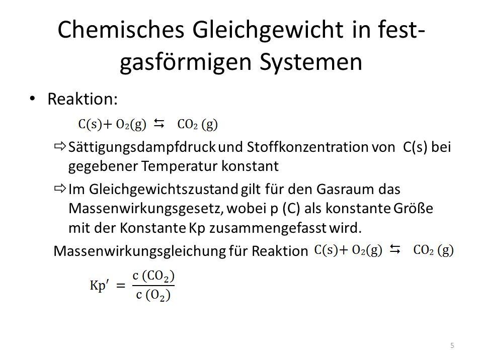 Chemisches Gleichgewicht in fest- gasförmigen Systemen Reaktion:  Sättigungsdampfdruck und Stoffkonzentration von C(s) bei gegebener Temperatur konstant  Im Gleichgewichtszustand gilt für den Gasraum das Massenwirkungsgesetz, wobei p (C) als konstante Größe mit der Konstante Kp zusammengefasst wird.