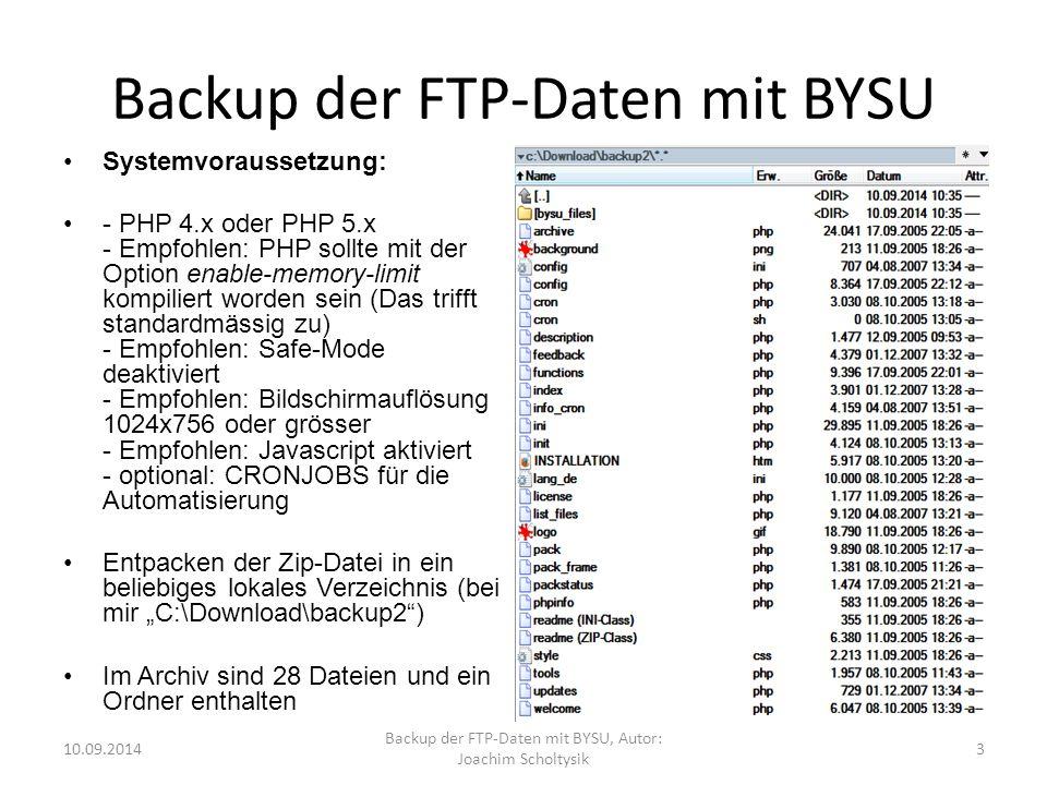"""Backup der FTP-Daten mit BYSU Systemvoraussetzung: - PHP 4.x oder PHP 5.x - Empfohlen: PHP sollte mit der Option enable-memory-limit kompiliert worden sein (Das trifft standardmässig zu) - Empfohlen: Safe-Mode deaktiviert - Empfohlen: Bildschirmauflösung 1024x756 oder grösser - Empfohlen: Javascript aktiviert - optional: CRONJOBS für die Automatisierung Entpacken der Zip-Datei in ein beliebiges lokales Verzeichnis (bei mir """"C:\Download\backup2 ) Im Archiv sind 28 Dateien und ein Ordner enthalten 10.09.2014 Backup der FTP-Daten mit BYSU, Autor: Joachim Scholtysik 3"""