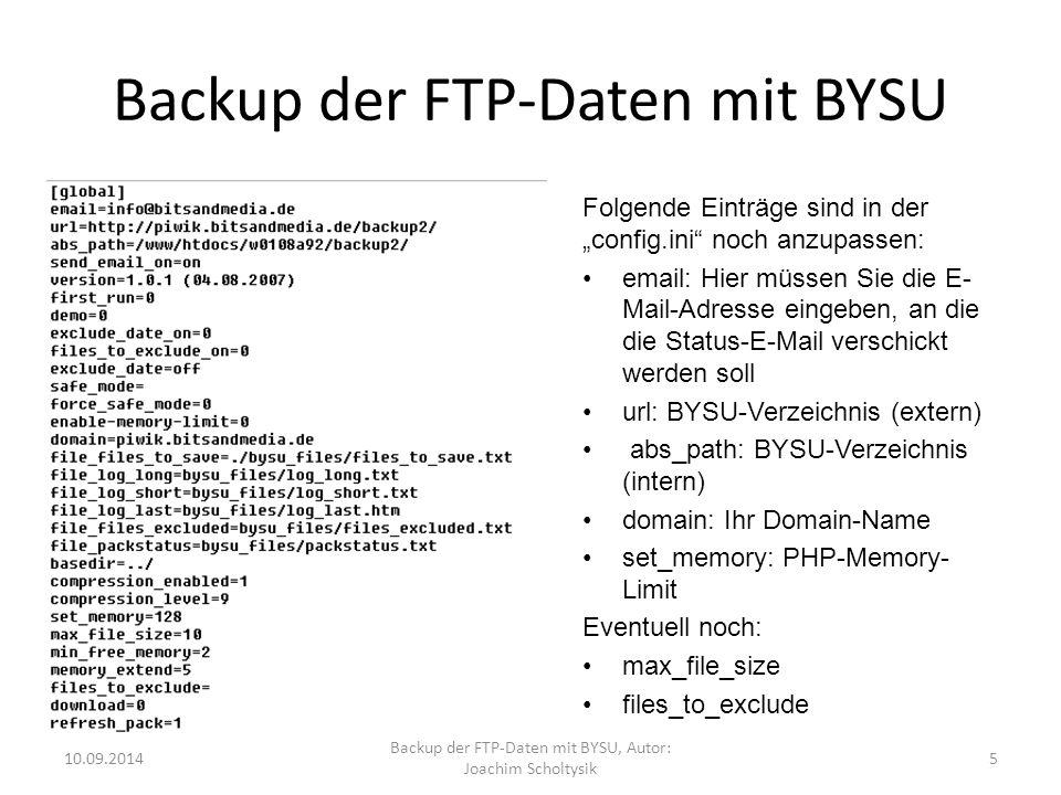 """Backup der FTP-Daten mit BYSU Folgende Einträge sind in der """"config.ini noch anzupassen: email: Hier müssen Sie die E- Mail-Adresse eingeben, an die die Status-E-Mail verschickt werden soll url: BYSU-Verzeichnis (extern) abs_path: BYSU-Verzeichnis (intern) domain: Ihr Domain-Name set_memory: PHP-Memory- Limit Eventuell noch: max_file_size files_to_exclude 10.09.2014 Backup der FTP-Daten mit BYSU, Autor: Joachim Scholtysik 5"""