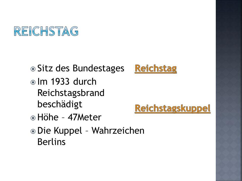  Sitz des Bundestages  Im 1933 durch Reichstagsbrand beschädigt  Höhe – 47Meter  Die Kuppel – Wahrzeichen Berlins