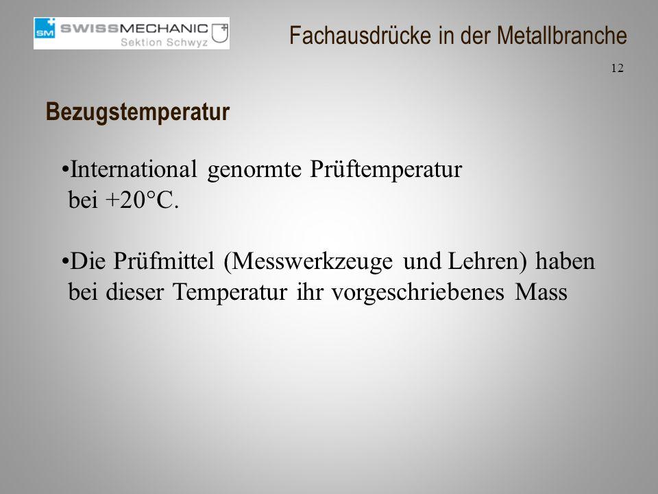 Bezugstemperatur International genormte Prüftemperatur bei +20°C. Die Prüfmittel (Messwerkzeuge und Lehren) haben bei dieser Temperatur ihr vorgeschri