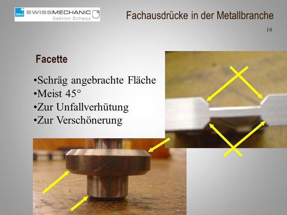 Facette Schräg angebrachte Fläche Meist 45° Zur Unfallverhütung Zur Verschönerung 16 Fachausdrücke in der Metallbranche