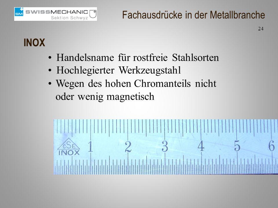 INOX Handelsname für rostfreie Stahlsorten Hochlegierter Werkzeugstahl 24 Fachausdrücke in der Metallbranche Wegen des hohen Chromanteils nicht oder w