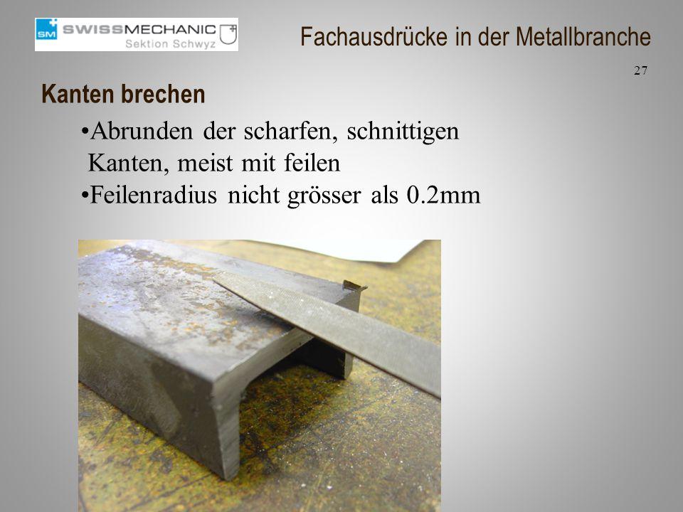 Kanten brechen Abrunden der scharfen, schnittigen Kanten, meist mit feilen Feilenradius nicht grösser als 0.2mm 27 Fachausdrücke in der Metallbranche