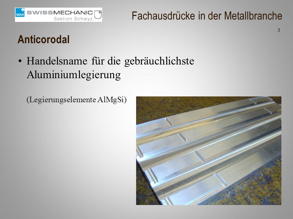 Anticorodal Handelsname für die gebräuchlichste Aluminiumlegierung (Legierungselemente AlMgSi) 3 Fachausdrücke in der Metallbranche