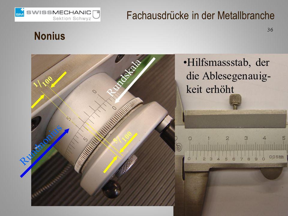 Nonius Hilfsmassstab, der die Ablesegenauig- keit erhöht 1 / 100 5 / 100 Rundskala Rundnonius 36 Fachausdrücke in der Metallbranche