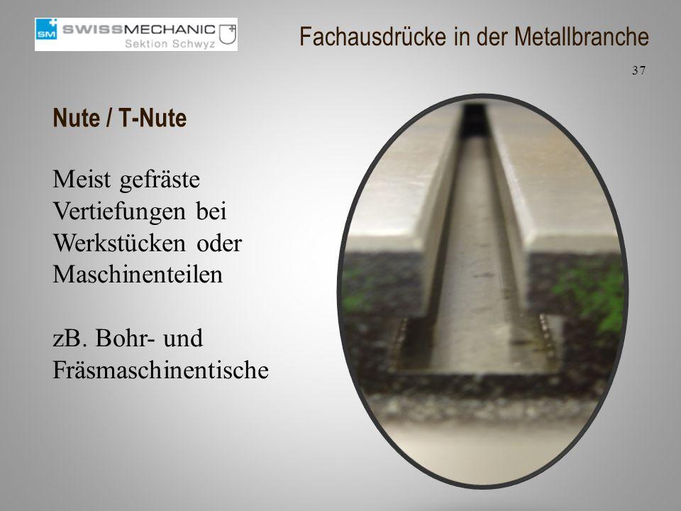 Nute / T-Nute Meist gefräste Vertiefungen bei Werkstücken oder Maschinenteilen zB. Bohr- und Fräsmaschinentische 37 Fachausdrücke in der Metallbranche