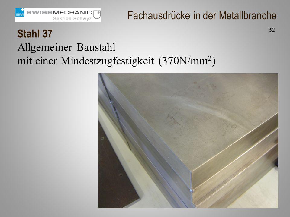 Stahl 37 Allgemeiner Baustahl mit einer Mindestzugfestigkeit (370N/mm 2 ) 52 Fachausdrücke in der Metallbranche